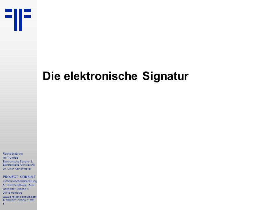 9 Rechtsänderung im IT-Umfeld Elektronische Signatur & Elektronische Archivierung Dr. Ulrich Kampffmeyer PROJECT CONSULT Unternehmensberatung Dr. Ulri