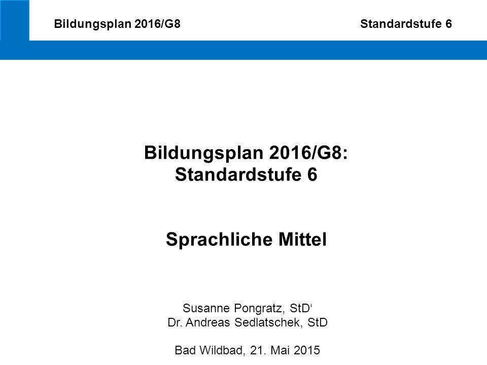 Bildungsplan 2016/G8 Standardstufe 6 Bildungsplan 2016/G8: Standardstufe 6 Sprachliche Mittel Susanne Pongratz, StD' Dr. Andreas Sedlatschek, StD Bad