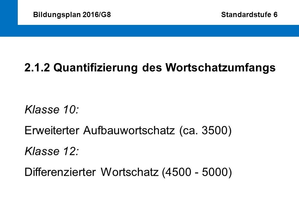 Bildungsplan 2016/G8 Standardstufe 6 2.1.2 Quantifizierung des Wortschatzumfangs Klasse 10: Erweiterter Aufbauwortschatz (ca. 3500) Klasse 12: Differe