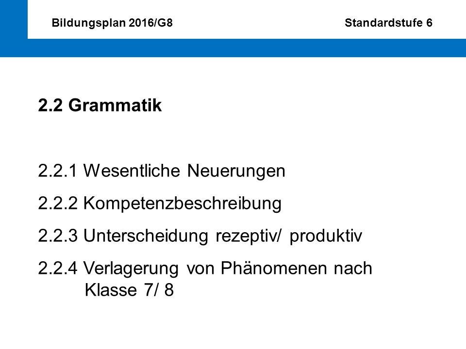 Bildungsplan 2016/G8 Standardstufe 6 2.2 Grammatik 2.2.1 Wesentliche Neuerungen 2.2.2 Kompetenzbeschreibung 2.2.3 Unterscheidung rezeptiv/ produktiv 2