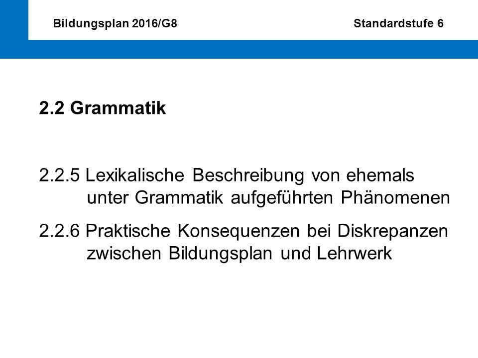 Bildungsplan 2016/G8 Standardstufe 6 2.2 Grammatik 2.2.5 Lexikalische Beschreibung von ehemals unter Grammatik aufgeführten Phänomenen 2.2.6 Praktisch