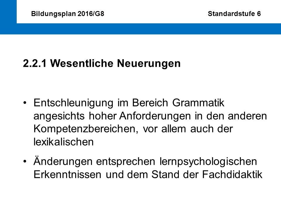 Bildungsplan 2016/G8 Standardstufe 6 2.2.1 Wesentliche Neuerungen Entschleunigung im Bereich Grammatik angesichts hoher Anforderungen in den anderen K