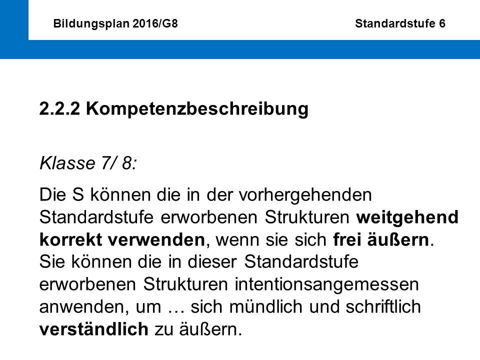 Bildungsplan 2016/G8 Standardstufe 6 2.2.2 Kompetenzbeschreibung Klasse 7/ 8: Die S können die in der vorhergehenden Standardstufe erworbenen Struktur