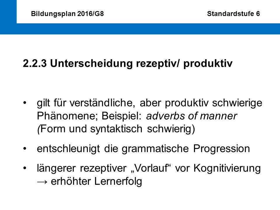 Bildungsplan 2016/G8 Standardstufe 6 2.2.3 Unterscheidung rezeptiv/ produktiv gilt für verständliche, aber produktiv schwierige Phänomene; Beispiel: a
