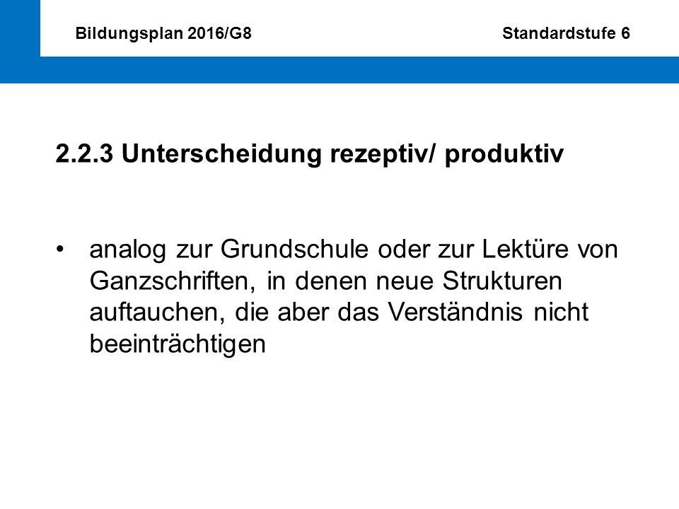 Bildungsplan 2016/G8 Standardstufe 6 2.2.3 Unterscheidung rezeptiv/ produktiv analog zur Grundschule oder zur Lektüre von Ganzschriften, in denen neue