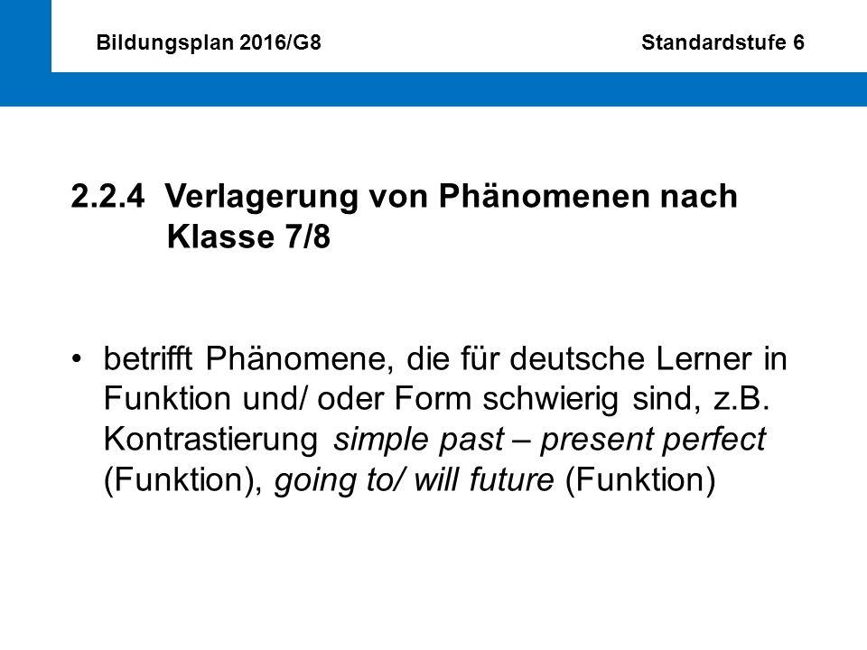 Bildungsplan 2016/G8 Standardstufe 6 2.2.4 Verlagerung von Phänomenen nach Klasse 7/8 betrifft Phänomene, die für deutsche Lerner in Funktion und/ ode