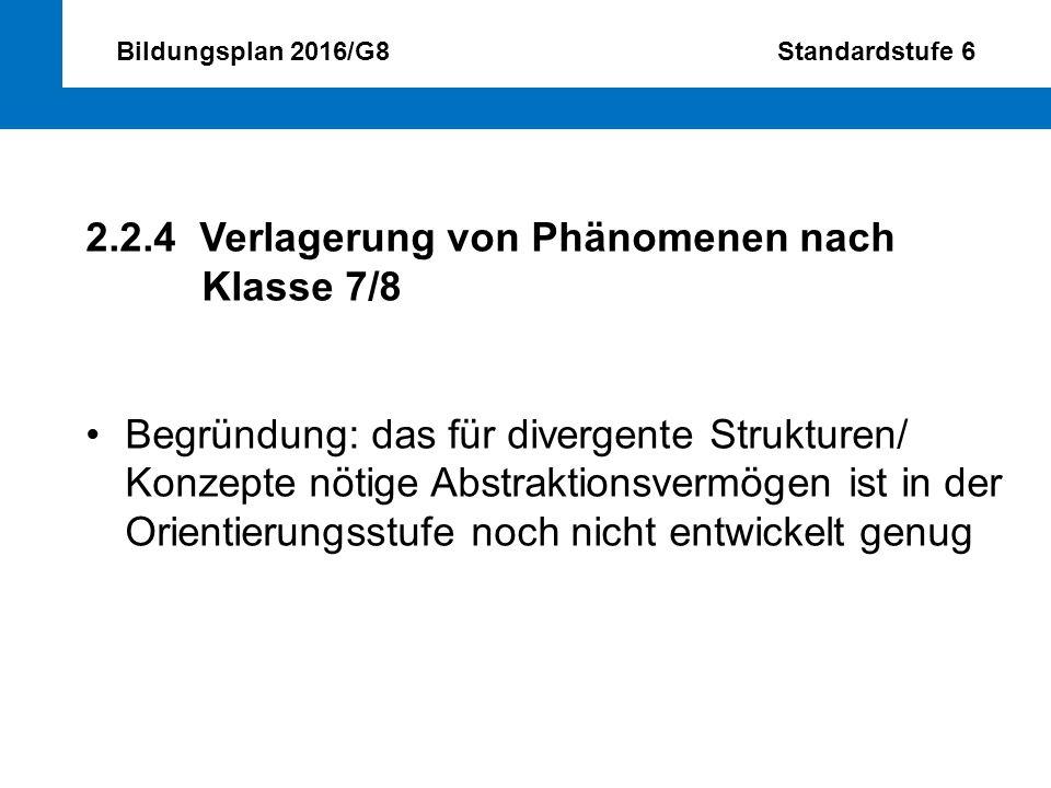 Bildungsplan 2016/G8 Standardstufe 6 2.2.4 Verlagerung von Phänomenen nach Klasse 7/8 Begründung: das für divergente Strukturen/ Konzepte nötige Abstr