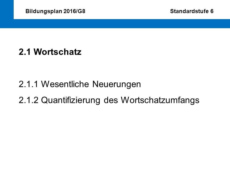 Bildungsplan 2016/G8 Standardstufe 6 2.1 Wortschatz 2.1.1 Wesentliche Neuerungen 2.1.2 Quantifizierung des Wortschatzumfangs