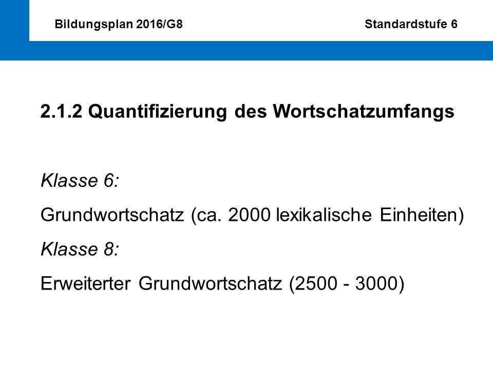 Bildungsplan 2016/G8 Standardstufe 6 2.1.2 Quantifizierung des Wortschatzumfangs Klasse 6: Grundwortschatz (ca. 2000 lexikalische Einheiten) Klasse 8: