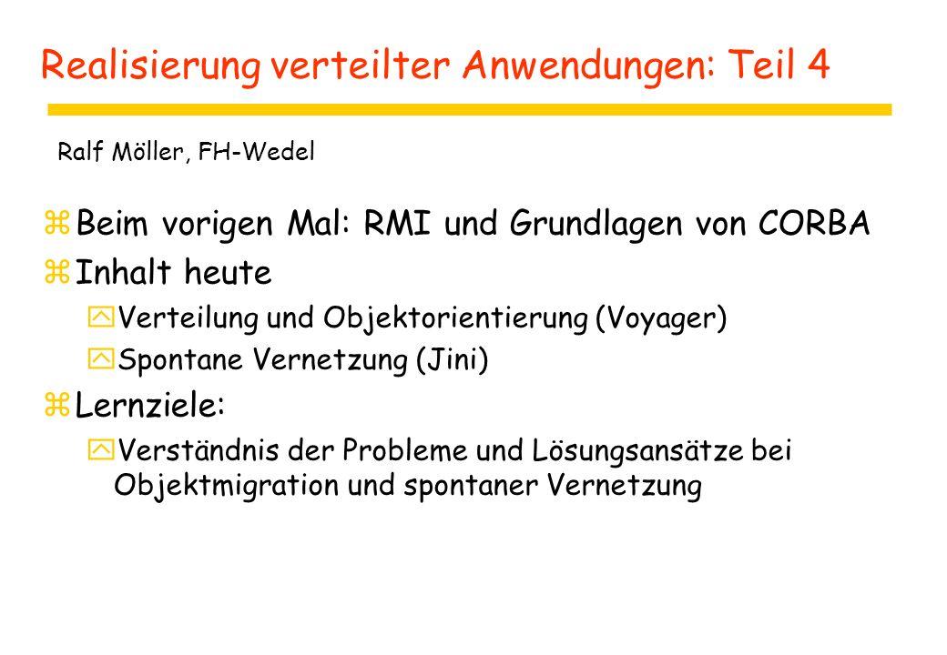 Realisierung verteilter Anwendungen: Teil 4 zBeim vorigen Mal: RMI und Grundlagen von CORBA zInhalt heute yVerteilung und Objektorientierung (Voyager) ySpontane Vernetzung (Jini) zLernziele: yVerständnis der Probleme und Lösungsansätze bei Objektmigration und spontaner Vernetzung Ralf Möller, FH-Wedel