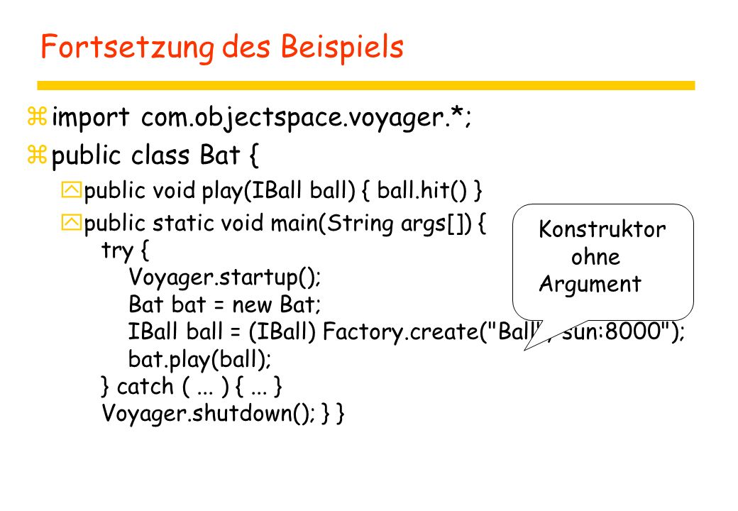 Fortsetzung des Beispiels zimport com.objectspace.voyager.*; zpublic class Bat { ypublic void play(IBall ball) { ball.hit() } ypublic static void main(String args[]) { try { Voyager.startup(); Bat bat = new Bat; IBall ball = (IBall) Factory.create( Ball , sun:8000 ); bat.play(ball); } catch (...