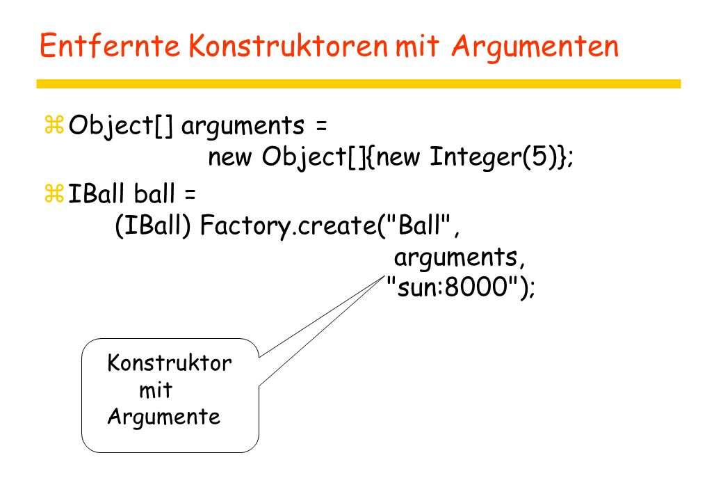 Entfernte Konstruktoren mit Argumenten zObject[] arguments = new Object[]{new Integer(5)}; zIBall ball = (IBall) Factory.create(