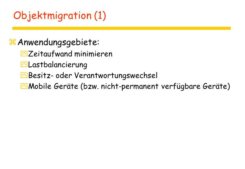 Objektmigration (1) zAnwendungsgebiete: yZeitaufwand minimieren yLastbalancierung yBesitz- oder Verantwortungswechsel yMobile Geräte (bzw.
