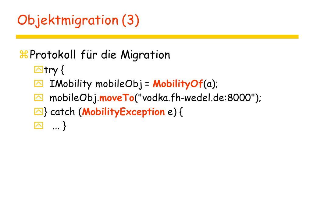 Objektmigration (3) zProtokoll für die Migration ytry { y IMobility mobileObj = MobilityOf(a); y mobileObj.moveTo(