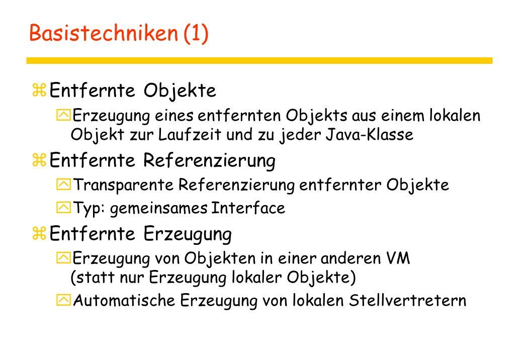 Basistechniken (1) zEntfernte Objekte yErzeugung eines entfernten Objekts aus einem lokalen Objekt zur Laufzeit und zu jeder Java-Klasse zEntfernte Referenzierung yTransparente Referenzierung entfernter Objekte yTyp: gemeinsames Interface zEntfernte Erzeugung yErzeugung von Objekten in einer anderen VM (statt nur Erzeugung lokaler Objekte) yAutomatische Erzeugung von lokalen Stellvertretern