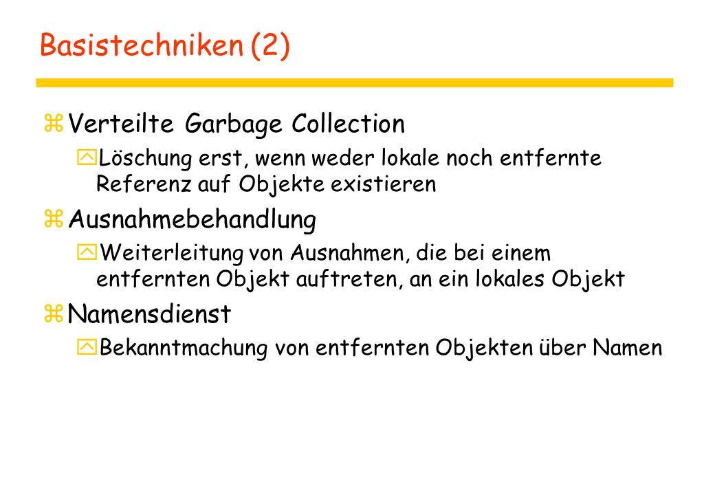 Basistechniken (2) zVerteilte Garbage Collection yLöschung erst, wenn weder lokale noch entfernte Referenz auf Objekte existieren zAusnahmebehandlung yWeiterleitung von Ausnahmen, die bei einem entfernten Objekt auftreten, an ein lokales Objekt zNamensdienst yBekanntmachung von entfernten Objekten über Namen