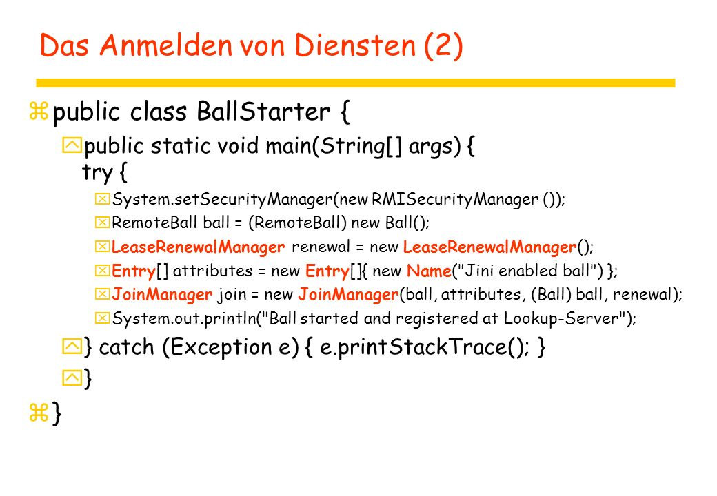 Das Anmelden von Diensten (2) zpublic class BallStarter { ypublic static void main(String[] args) { try { xSystem.setSecurityManager(new RMISecurityManager ()); xRemoteBall ball = (RemoteBall) new Ball(); xLeaseRenewalManager renewal = new LeaseRenewalManager(); xEntry[] attributes = new Entry[]{ new Name( Jini enabled ball ) }; xJoinManager join = new JoinManager(ball, attributes, (Ball) ball, renewal); xSystem.out.println( Ball started and registered at Lookup-Server ); y} catch (Exception e) { e.printStackTrace(); } y} z}