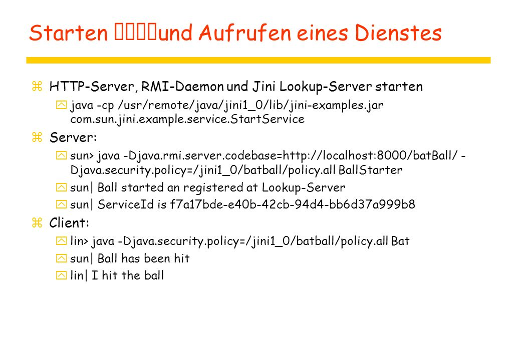 Starten und Aufrufen eines Dienstes zHTTP-Server, RMI-Daemon und Jini Lookup-Server starten yjava -cp /usr/remote/java/jini1_0/lib/jini-examples.jar com.sun.jini.example.service.StartService zServer: ysun> java -Djava.rmi.server.codebase=http://localhost:8000/batBall/ - Djava.security.policy=/jini1_0/batball/policy.all BallStarter ysun| Ball started an registered at Lookup-Server ysun| ServiceId is f7a17bde-e40b-42cb-94d4-bb6d37a999b8 zClient: ylin> java -Djava.security.policy=/jini1_0/batball/policy.all Bat ysun| Ball has been hit ylin| I hit the ball