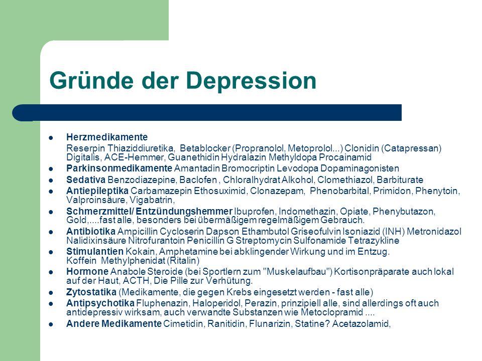 Gründe der Depression Herzmedikamente Reserpin Thiaziddiuretika, Betablocker (Propranolol, Metoprolol...) Clonidin (Catapressan) Digitalis, ACE-Hemmer, Guanethidin Hydralazin Methyldopa Procainamid Parkinsonmedikamente Amantadin Bromocriptin Levodopa Dopaminagonisten Sedativa Benzodiazepine, Baclofen, Chloralhydrat Alkohol, Clomethiazol, Barbiturate Antiepileptika Carbamazepin Ethosuximid, Clonazepam, Phenobarbital, Primidon, Phenytoin, Valproinsäure, Vigabatrin, Schmerzmittel/ Entzündungshemmer Ibuprofen, Indomethazin, Opiate, Phenybutazon, Gold,....fast alle, besonders bei übermäßigem regelmäßigem Gebrauch.