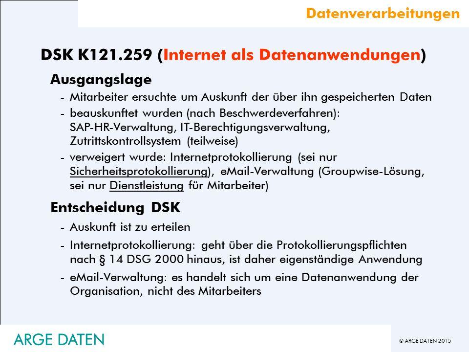 © ARGE DATEN 2015 ARGE DATEN DSK K121.259 (Internet als Datenanwendungen) Ausgangslage -Mitarbeiter ersuchte um Auskunft der über ihn gespeicherten Daten -beauskunftet wurden (nach Beschwerdeverfahren): SAP-HR-Verwaltung, IT-Berechtigungsverwaltung, Zutrittskontrollsystem (teilweise) -verweigert wurde: Internetprotokollierung (sei nur Sicherheitsprotokollierung), eMail-Verwaltung (Groupwise-Lösung, sei nur Dienstleistung für Mitarbeiter) Entscheidung DSK -Auskunft ist zu erteilen -Internetprotokollierung: geht über die Protokollierungspflichten nach § 14 DSG 2000 hinaus, ist daher eigenständige Anwendung -eMail-Verwaltung: es handelt sich um eine Datenanwendung der Organisation, nicht des Mitarbeiters Datenverarbeitungen ARGE DATEN
