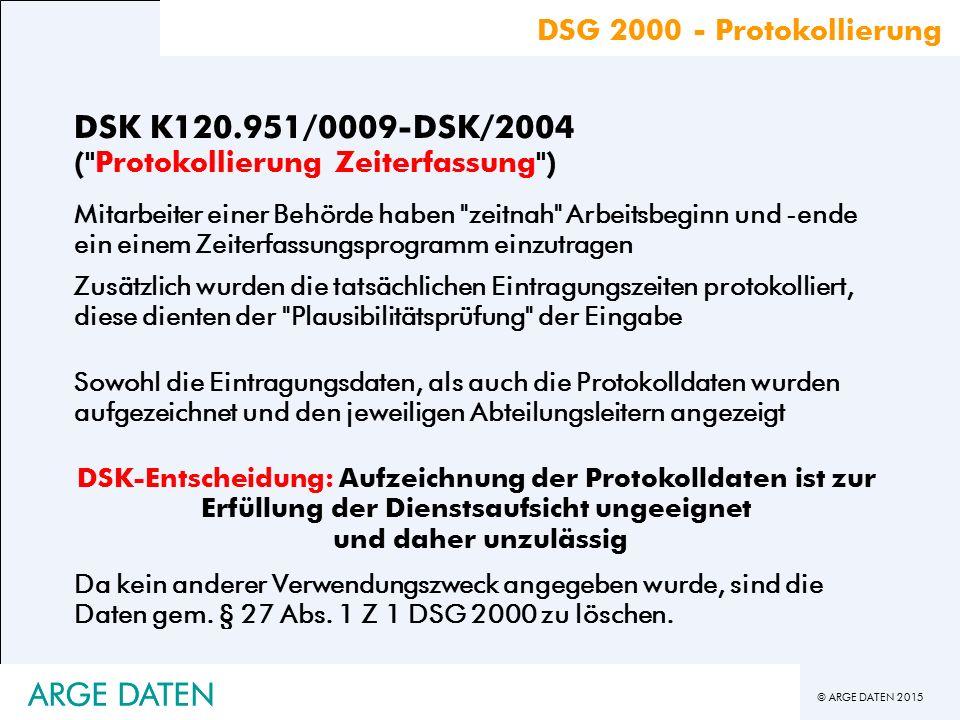 © ARGE DATEN 2015 DSK K120.951/0009-DSK/2004 ( Protokollierung Zeiterfassung ) Zusätzlich wurden die tatsächlichen Eintragungszeiten protokolliert, diese dienten der Plausibilitätsprüfung der Eingabe Sowohl die Eintragungsdaten, als auch die Protokolldaten wurden aufgezeichnet und den jeweiligen Abteilungsleitern angezeigt DSK-Entscheidung: Aufzeichnung der Protokolldaten ist zur Erfüllung der Dienstsaufsicht ungeeignet und daher unzulässig Da kein anderer Verwendungszweck angegeben wurde, sind die Daten gem.