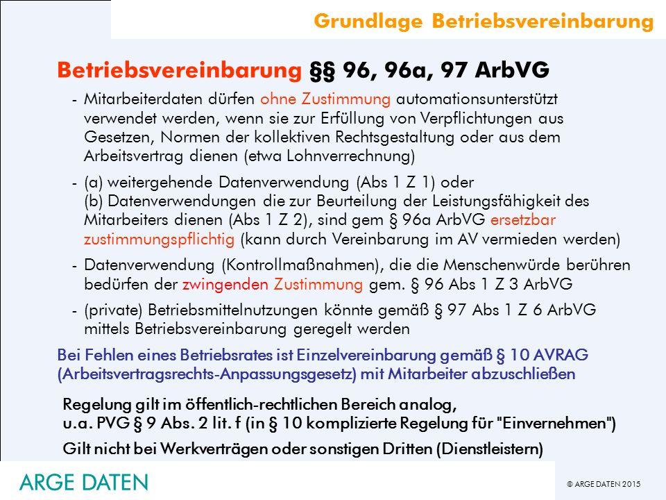 © ARGE DATEN 2015 ARGE DATEN Betriebsvereinbarung §§ 96, 96a, 97 ArbVG -Mitarbeiterdaten dürfen ohne Zustimmung automationsunterstützt verwendet werden, wenn sie zur Erfüllung von Verpflichtungen aus Gesetzen, Normen der kollektiven Rechtsgestaltung oder aus dem Arbeitsvertrag dienen (etwa Lohnverrechnung) -(a) weitergehende Datenverwendung (Abs 1 Z 1) oder (b) Datenverwendungen die zur Beurteilung der Leistungsfähigkeit des Mitarbeiters dienen (Abs 1 Z 2), sind gem § 96a ArbVG ersetzbar zustimmungspflichtig (kann durch Vereinbarung im AV vermieden werden) -Datenverwendung (Kontrollmaßnahmen), die die Menschenwürde berühren bedürfen der zwingenden Zustimmung gem.