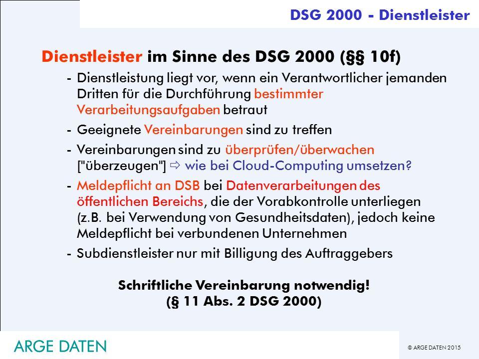 © ARGE DATEN 2015 ARGE DATEN DSG 2000 - Dienstleister Dienstleister im Sinne des DSG 2000 (§§ 10f) -Dienstleistung liegt vor, wenn ein Verantwortlicher jemanden Dritten für die Durchführung bestimmter Verarbeitungsaufgaben betraut -Geeignete Vereinbarungen sind zu treffen -Vereinbarungen sind zu überprüfen/überwachen [ überzeugen ]  wie bei Cloud-Computing umsetzen.