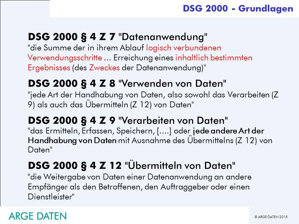 © ARGE DATEN 2015 ARGE DATEN DSG 2000 - Grundlagen DSG 2000 § 4 Z 7 Datenanwendung die Summe der in ihrem Ablauf logisch verbundenen Verwendungsschritte...