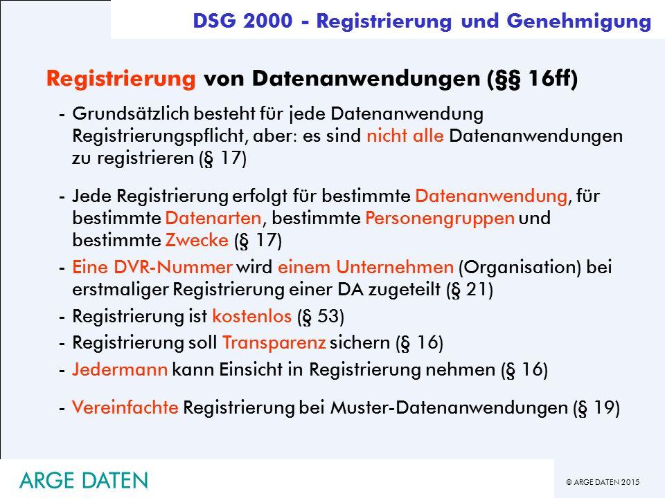 © ARGE DATEN 2015 ARGE DATEN Registrierung von Datenanwendungen (§§ 16ff) -Grundsätzlich besteht für jede Datenanwendung Registrierungspflicht, aber: es sind nicht alle Datenanwendungen zu registrieren (§ 17) -Jede Registrierung erfolgt für bestimmte Datenanwendung, für bestimmte Datenarten, bestimmte Personengruppen und bestimmte Zwecke (§ 17) -Eine DVR-Nummer wird einem Unternehmen (Organisation) bei erstmaliger Registrierung einer DA zugeteilt (§ 21) -Registrierung ist kostenlos (§ 53) -Registrierung soll Transparenz sichern (§ 16) -Jedermann kann Einsicht in Registrierung nehmen (§ 16) -Vereinfachte Registrierung bei Muster-Datenanwendungen (§ 19) DSG 2000 - Registrierung und Genehmigung ARGE DATEN