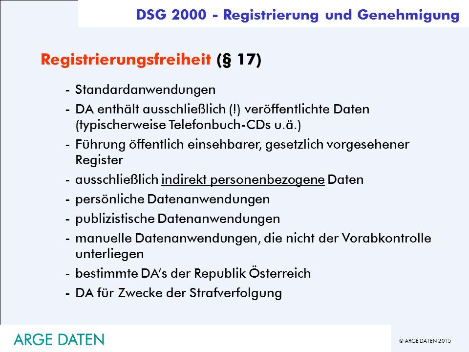 © ARGE DATEN 2015 ARGE DATEN Registrierungsfreiheit (§ 17) -Standardanwendungen -DA enthält ausschließlich (!) veröffentlichte Daten (typischerweise Telefonbuch-CDs u.ä.) -Führung öffentlich einsehbarer, gesetzlich vorgesehener Register -ausschließlich indirekt personenbezogene Daten -persönliche Datenanwendungen -publizistische Datenanwendungen -manuelle Datenanwendungen, die nicht der Vorabkontrolle unterliegen -bestimmte DA's der Republik Österreich -DA für Zwecke der Strafverfolgung DSG 2000 - Registrierung und Genehmigung ARGE DATEN