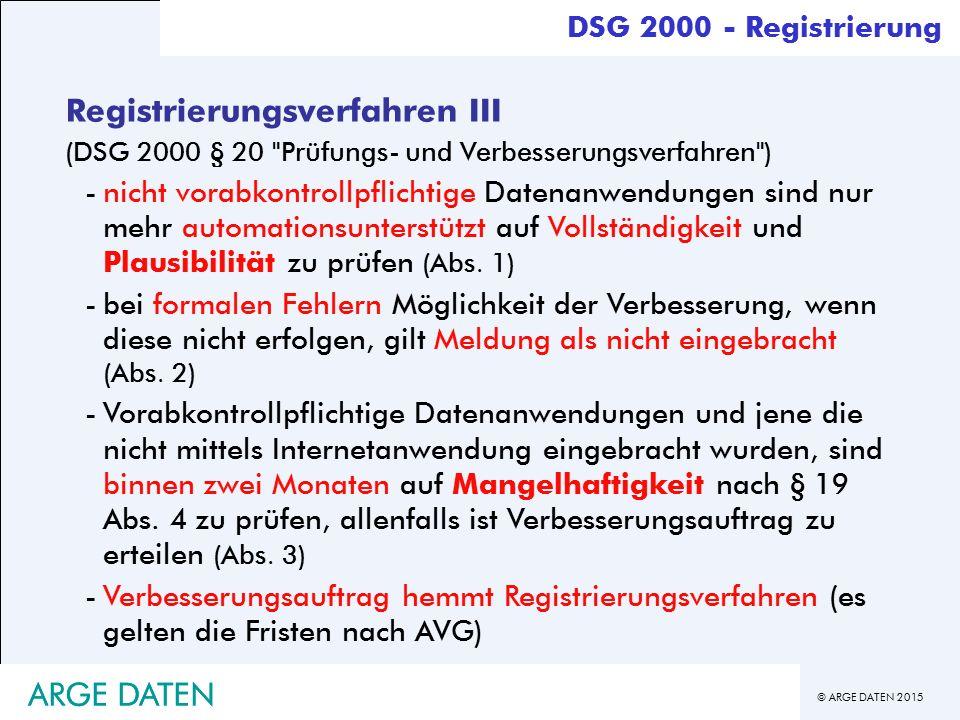 © ARGE DATEN 2015 ARGE DATEN Registrierungsverfahren III (DSG 2000 § 20 Prüfungs- und Verbesserungsverfahren ) -nicht vorabkontrollpflichtige Datenanwendungen sind nur mehr automationsunterstützt auf Vollständigkeit und Plausibilität zu prüfen (Abs.