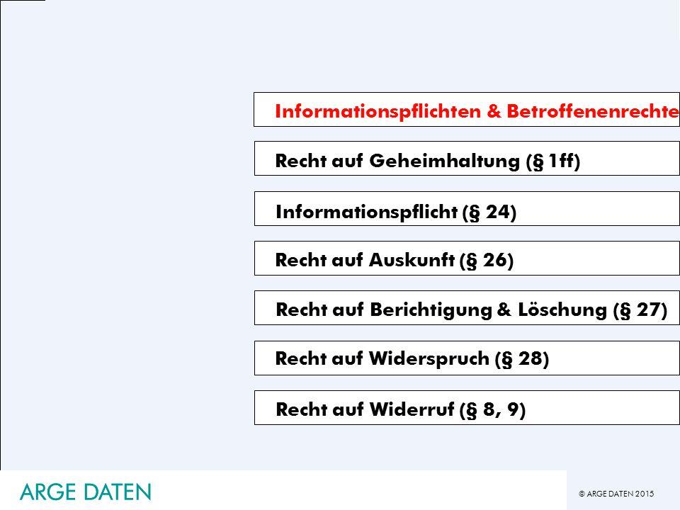 © ARGE DATEN 2015 ARGE DATEN Informationspflichten & Betroffenenrechte Recht auf Geheimhaltung (§ 1ff) Recht auf Auskunft (§ 26) Recht auf Berichtigung & Löschung (§ 27) Informationspflicht (§ 24) Recht auf Widerspruch (§ 28) Recht auf Widerruf (§ 8, 9) ARGE DATEN