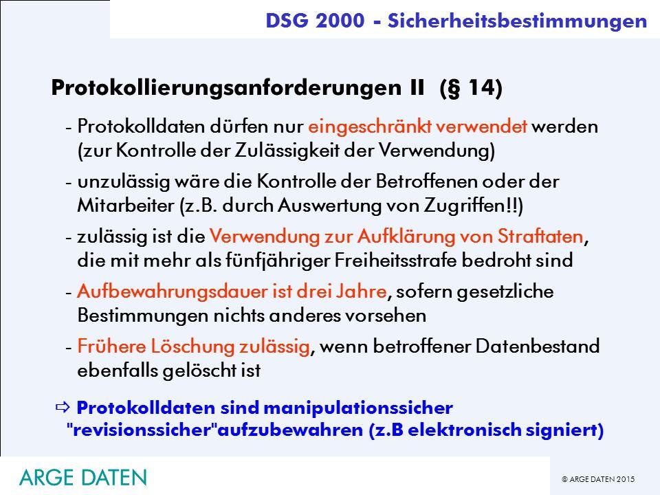 © ARGE DATEN 2015 ARGE DATEN DSG 2000 - Sicherheitsbestimmungen  Protokolldaten sind manipulationssicher revisionssicher aufzubewahren (z.B elektronisch signiert) Protokollierungsanforderungen II (§ 14) -Protokolldaten dürfen nur eingeschränkt verwendet werden (zur Kontrolle der Zulässigkeit der Verwendung) -unzulässig wäre die Kontrolle der Betroffenen oder der Mitarbeiter (z.B.