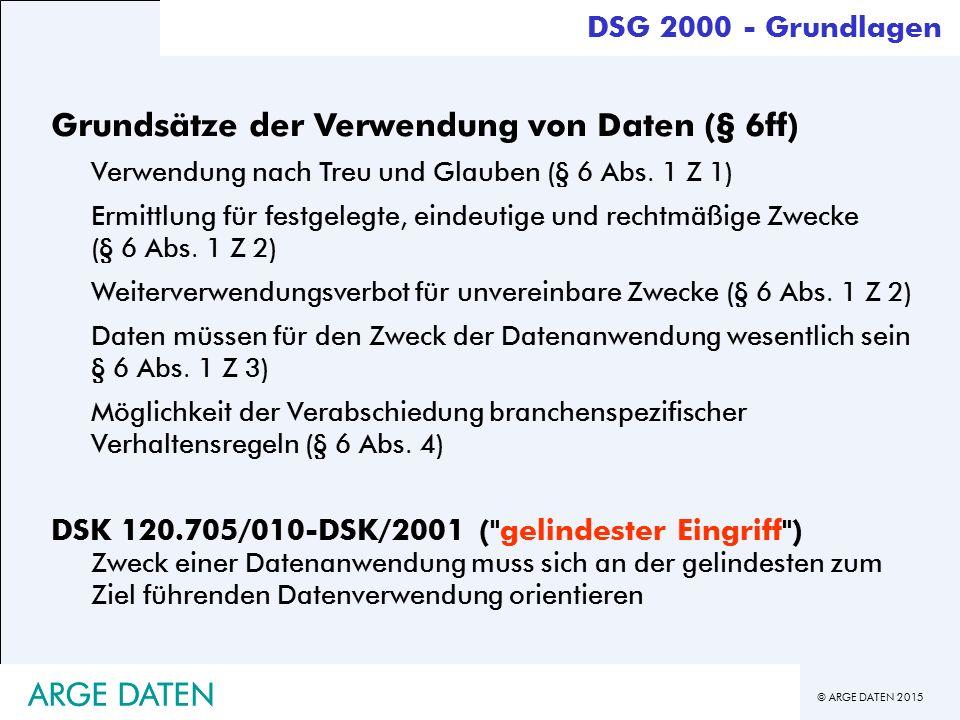 © ARGE DATEN 2015 ARGE DATEN DSG 2000 - Grundlagen Grundsätze der Verwendung von Daten (§ 6ff) Verwendung nach Treu und Glauben (§ 6 Abs.