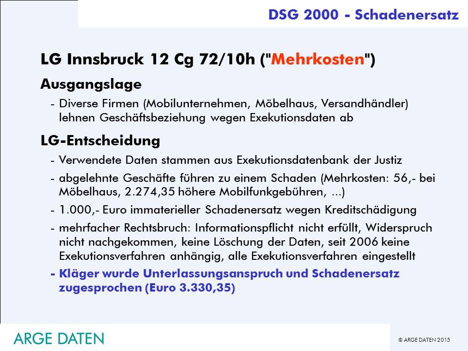 © ARGE DATEN 2015 ARGE DATEN DSG 2000 - Schadenersatz LG Innsbruck 12 Cg 72/10h ( Mehrkosten ) Ausgangslage -Diverse Firmen (Mobilunternehmen, Möbelhaus, Versandhändler) lehnen Geschäftsbeziehung wegen Exekutionsdaten ab LG-Entscheidung -Verwendete Daten stammen aus Exekutionsdatenbank der Justiz -abgelehnte Geschäfte führen zu einem Schaden (Mehrkosten: 56,- bei Möbelhaus, 2.274,35 höhere Mobilfunkgebühren,...) -1.000,- Euro immaterieller Schadenersatz wegen Kreditschädigung -mehrfacher Rechtsbruch: Informationspflicht nicht erfüllt, Widerspruch nicht nachgekommen, keine Löschung der Daten, seit 2006 keine Exekutionsverfahren anhängig, alle Exekutionsverfahren eingestellt -Kläger wurde Unterlassungsanspruch und Schadenersatz zugesprochen (Euro 3.330,35) ARGE DATEN