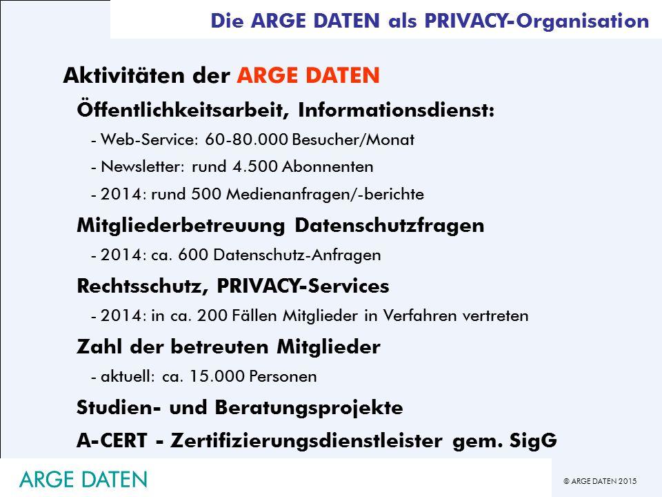 © ARGE DATEN 2015 Die ARGE DATEN als PRIVACY-Organisation Aktivitäten der ARGE DATEN Öffentlichkeitsarbeit, Informationsdienst: -Web-Service: 60-80.000 Besucher/Monat -Newsletter: rund 4.500 Abonnenten -2014: rund 500 Medienanfragen/-berichte Mitgliederbetreuung Datenschutzfragen -2014: ca.