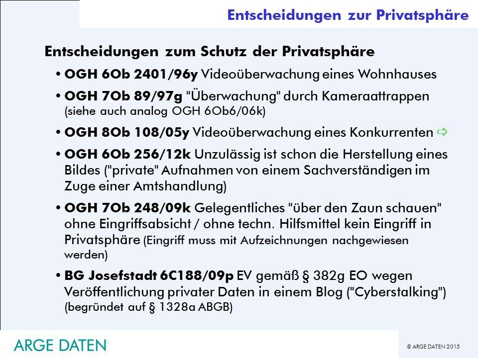 © ARGE DATEN 2015 ARGE DATEN Entscheidungen zur Privatsphäre Entscheidungen zum Schutz der Privatsphäre OGH 6Ob 2401/96y Videoüberwachung eines Wohnhauses OGH 7Ob 89/97g Überwachung durch Kameraattrappen (siehe auch analog OGH 6Ob6/06k) OGH 8Ob 108/05y Videoüberwachung eines Konkurrenten  OGH 6Ob 256/12k Unzulässig ist schon die Herstellung eines Bildes ( private Aufnahmen von einem Sachverständigen im Zuge einer Amtshandlung) OGH 7Ob 248/09k Gelegentliches über den Zaun schauen ohne Eingriffsabsicht / ohne techn.