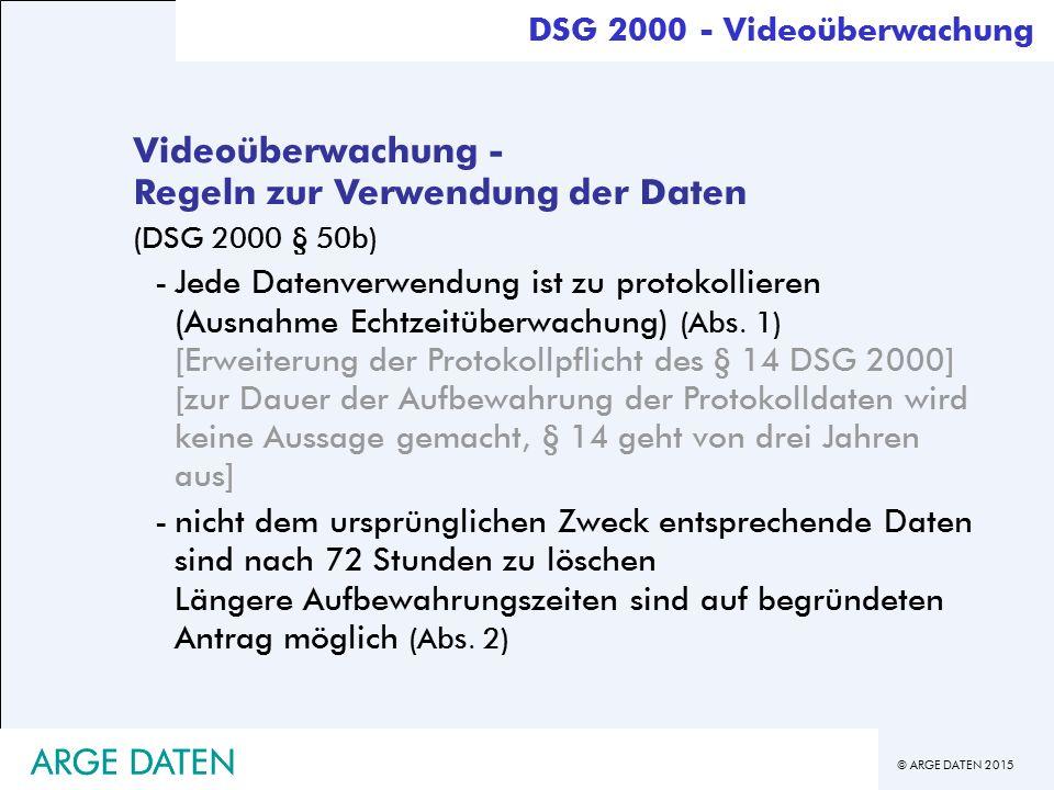 © ARGE DATEN 2015 ARGE DATEN Videoüberwachung - Regeln zur Verwendung der Daten (DSG 2000 § 50b) -Jede Datenverwendung ist zu protokollieren (Ausnahme Echtzeitüberwachung) (Abs.