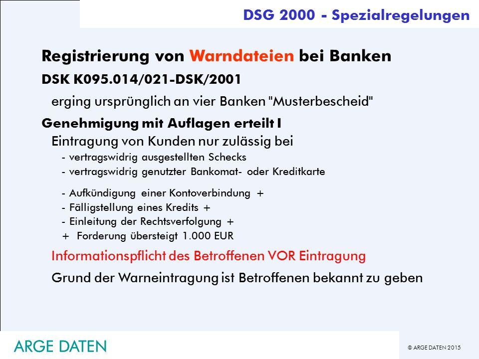 © ARGE DATEN 2015 ARGE DATEN Registrierung von Warndateien bei Banken DSK K095.014/021-DSK/2001 erging ursprünglich an vier Banken Musterbescheid Genehmigung mit Auflagen erteilt I Eintragung von Kunden nur zulässig bei -vertragswidrig ausgestellten Schecks -vertragswidrig genutzter Bankomat- oder Kreditkarte -Aufkündigung einer Kontoverbindung + -Fälligstellung eines Kredits + -Einleitung der Rechtsverfolgung + + Forderung übersteigt 1.000 EUR Informationspflicht des Betroffenen VOR Eintragung Grund der Warneintragung ist Betroffenen bekannt zu geben DSG 2000 - Spezialregelungen ARGE DATEN