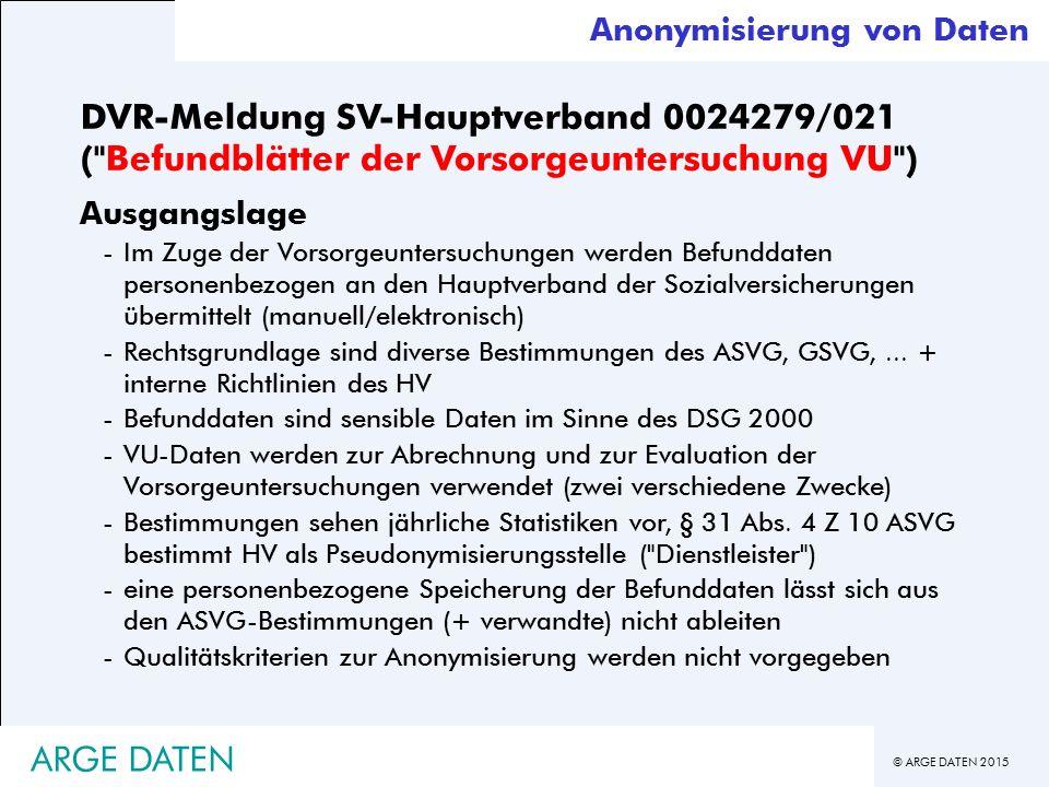 © ARGE DATEN 2015 DVR-Meldung SV-Hauptverband 0024279/021 ( Befundblätter der Vorsorgeuntersuchung VU ) Ausgangslage -Im Zuge der Vorsorgeuntersuchungen werden Befunddaten personenbezogen an den Hauptverband der Sozialversicherungen übermittelt (manuell/elektronisch) -Rechtsgrundlage sind diverse Bestimmungen des ASVG, GSVG,...