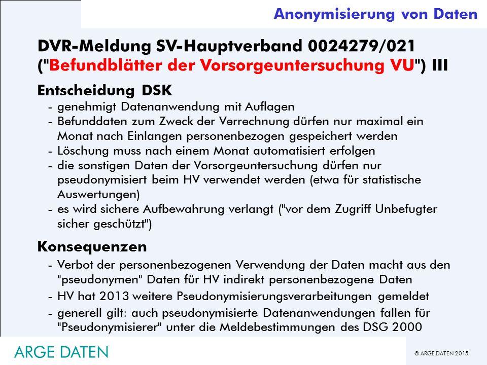 © ARGE DATEN 2015 DVR-Meldung SV-Hauptverband 0024279/021 ( Befundblätter der Vorsorgeuntersuchung VU ) III Entscheidung DSK -genehmigt Datenanwendung mit Auflagen -Befunddaten zum Zweck der Verrechnung dürfen nur maximal ein Monat nach Einlangen personenbezogen gespeichert werden -Löschung muss nach einem Monat automatisiert erfolgen -die sonstigen Daten der Vorsorgeuntersuchung dürfen nur pseudonymisiert beim HV verwendet werden (etwa für statistische Auswertungen) -es wird sichere Aufbewahrung verlangt ( vor dem Zugriff Unbefugter sicher geschützt ) Konsequenzen -Verbot der personenbezogenen Verwendung der Daten macht aus den pseudonymen Daten für HV indirekt personenbezogene Daten -HV hat 2013 weitere Pseudonymisierungsverarbeitungen gemeldet -generell gilt: auch pseudonymisierte Datenanwendungen fallen für Pseudonymisierer unter die Meldebestimmungen des DSG 2000 ARGE DATEN Anonymisierung von Daten