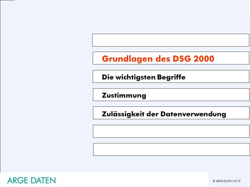 © ARGE DATEN 2015 ARGE DATEN Grundlagen des DSG 2000 Die wichtigsten Begriffe Zustimmung Zulässigkeit der Datenverwendung ARGE DATEN