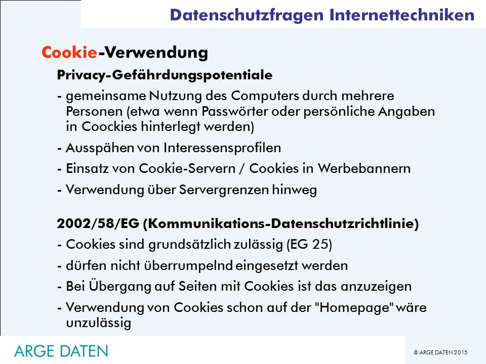 © ARGE DATEN 2015 Datenschutzfragen Internettechniken Cookie-Verwendung Privacy-Gefährdungspotentiale -gemeinsame Nutzung des Computers durch mehrere Personen (etwa wenn Passwörter oder persönliche Angaben in Coockies hinterlegt werden) -Ausspähen von Interessensprofilen -Einsatz von Cookie-Servern / Cookies in Werbebannern -Verwendung über Servergrenzen hinweg 2002/58/EG (Kommunikations-Datenschutzrichtlinie) -Cookies sind grundsätzlich zulässig (EG 25) -dürfen nicht überrumpelnd eingesetzt werden -Bei Übergang auf Seiten mit Cookies ist das anzuzeigen -Verwendung von Cookies schon auf der Homepage wäre unzulässig ARGE DATEN
