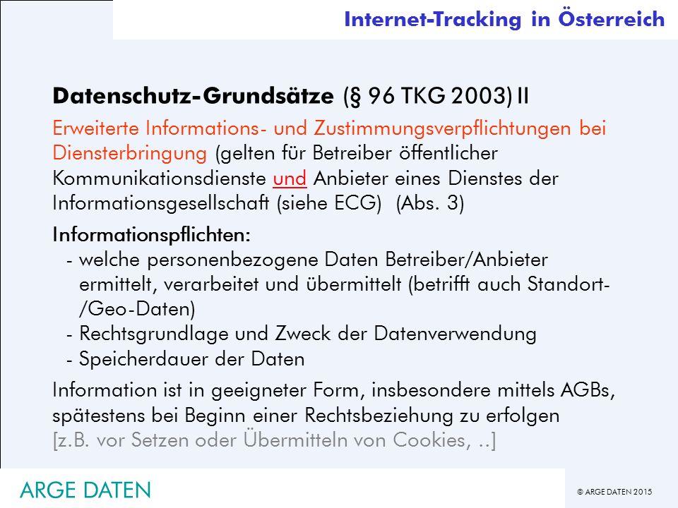 © ARGE DATEN 2015 Datenschutz-Grundsätze (§ 96 TKG 2003) II Erweiterte Informations- und Zustimmungsverpflichtungen bei Diensterbringung (gelten für Betreiber öffentlicher Kommunikationsdienste und Anbieter eines Dienstes der Informationsgesellschaft (siehe ECG) (Abs.