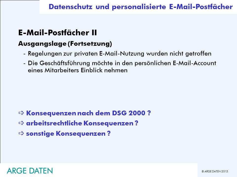 © ARGE DATEN 2015 ARGE DATEN Datenschutz und personalisierte E-Mail-Postfächer E-Mail-Postfächer II Ausgangslage (Fortsetzung) -Regelungen zur privaten E-Mail-Nutzung wurden nicht getroffen -Die Geschäftsführung möchte in den persönlichen E-Mail-Account eines Mitarbeiters Einblick nehmen  Konsequenzen nach dem DSG 2000 .