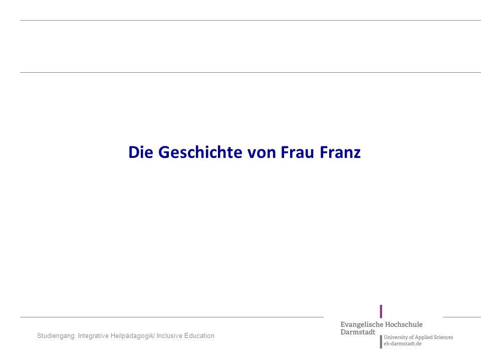 Studiengang Integrative Heilpädagogik/ Inclusive Education Die Geschichte von Frau Franz