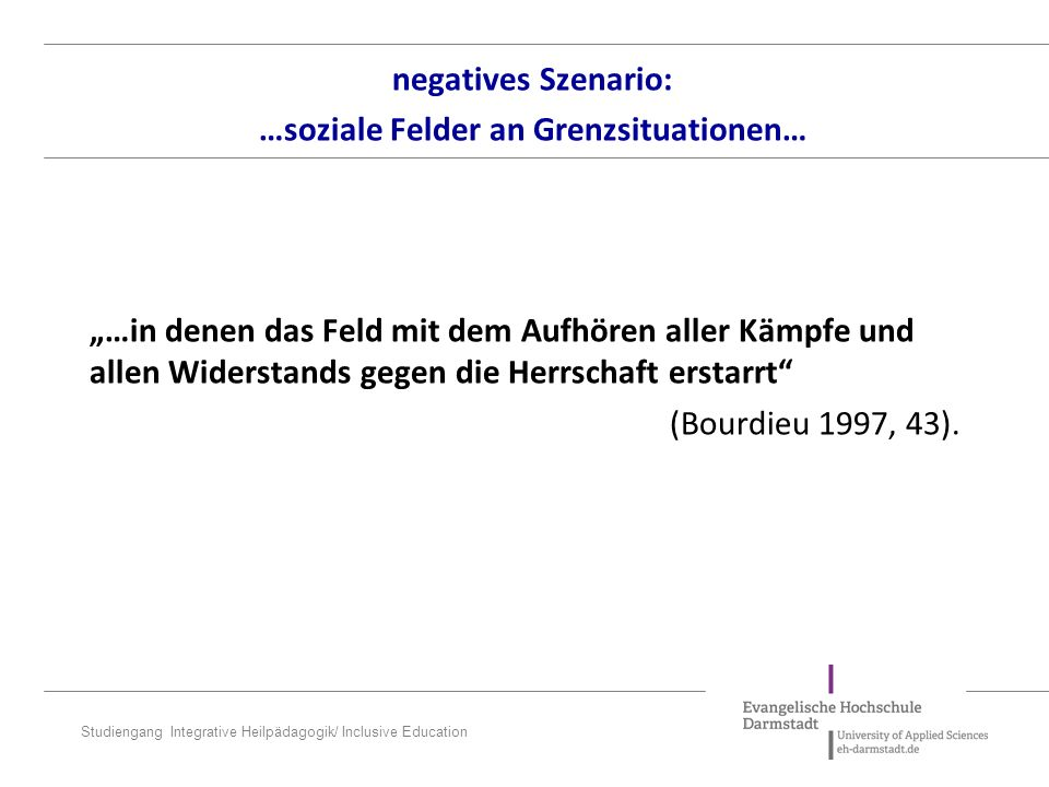 "Studiengang Integrative Heilpädagogik/ Inclusive Education ""…in denen das Feld mit dem Aufhören aller Kämpfe und allen Widerstands gegen die Herrschaf"