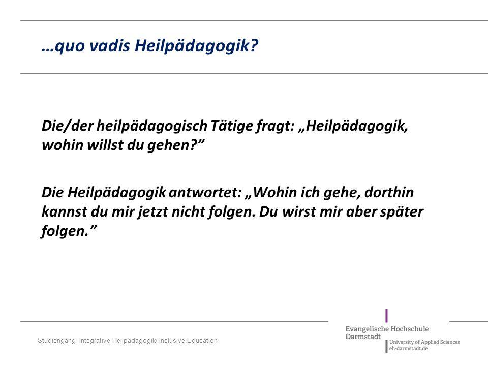 """Studiengang Integrative Heilpädagogik/ Inclusive Education Die/der heilpädagogisch Tätige fragt: """"Heilpädagogik, wohin willst du gehen? Die Heilpädagogik antwortet: """"Wohin ich gehe, dorthin kannst du mir jetzt nicht folgen."""