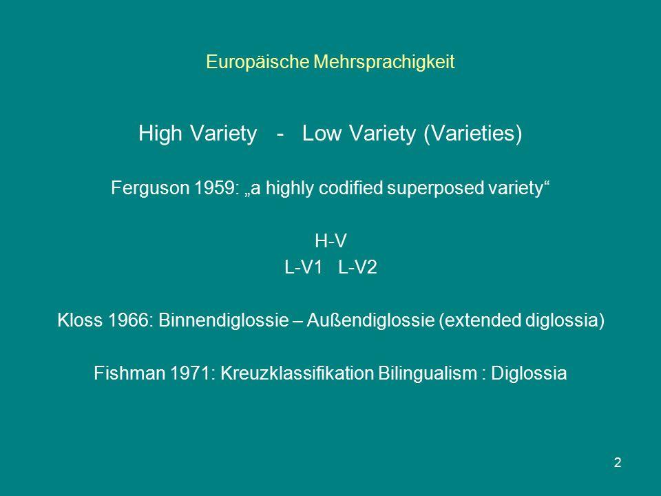 "Europäische Mehrsprachigkeit High Variety - Low Variety (Varieties) Ferguson 1959: ""a highly codified superposed variety H-V L-V1 L-V2 Kloss 1966: Binnendiglossie – Außendiglossie (extended diglossia) Fishman 1971: Kreuzklassifikation Bilingualism : Diglossia 2"