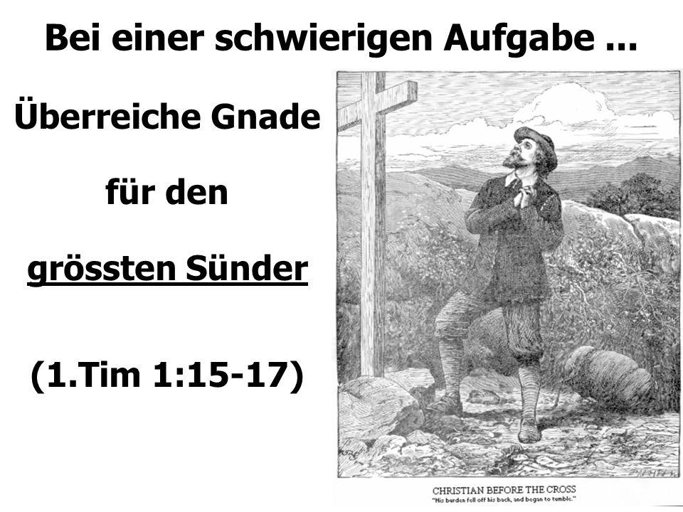 Bei einer schwierigen Aufgabe... Überreiche Gnade für den grössten Sünder (1.Tim 1:15-17)